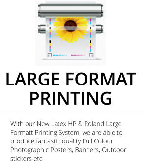 LARGE FORMAT PRINTING With our New Latex HP & Roland Large Formatt Printing System, we are able to produce fantastic quality Full Colour Photographic Posters, Banners, Outdoor stickers etc.